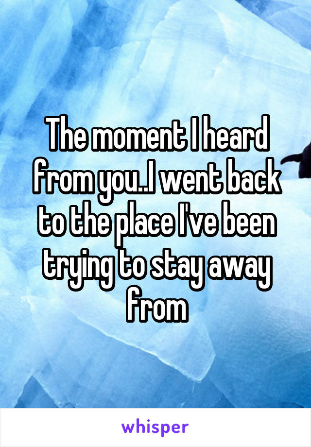 The moment I heard from you..I went back to the place I've been trying to stay away from