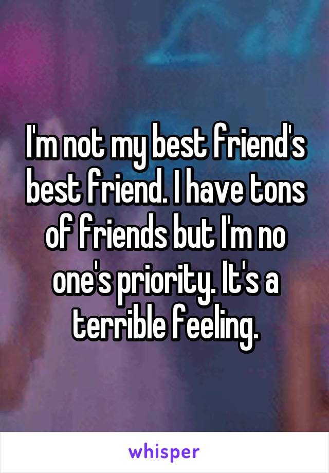 I'm not my best friend's best friend. I have tons of friends but I'm no one's priority. It's a terrible feeling.