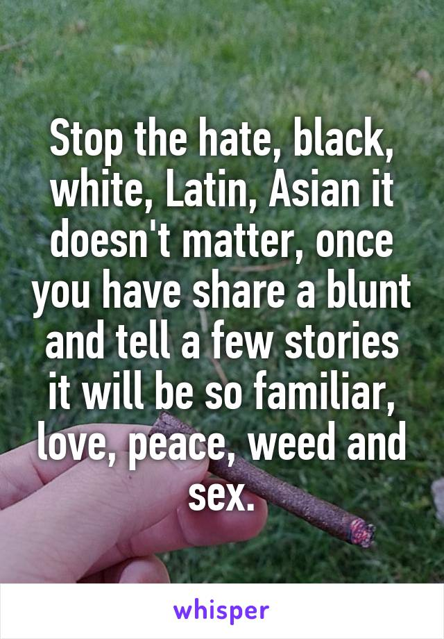 Stop the hate, black, white, Latin, Asian it doesn't matter, once you have share a blunt and tell a few stories it will be so familiar, love, peace, weed and sex.