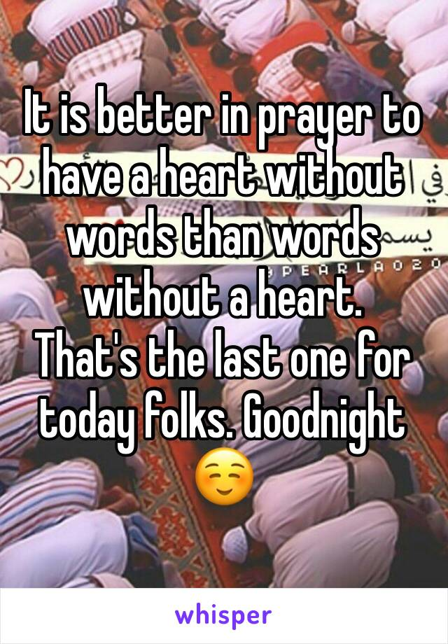 It is better in prayer to have a heart without words than words without a heart.  That's the last one for today folks. Goodnight ☺️