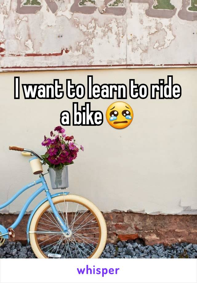 I want to learn to ride a bike😢