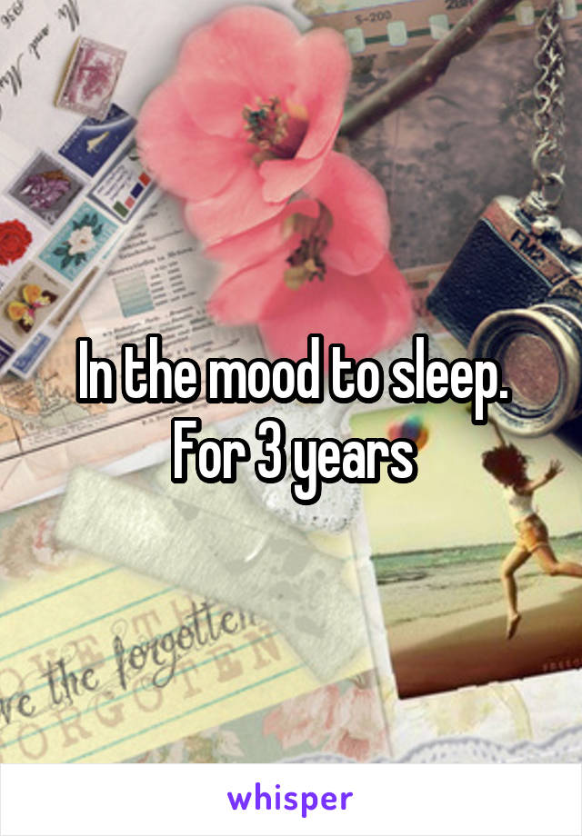 In the mood to sleep. For 3 years