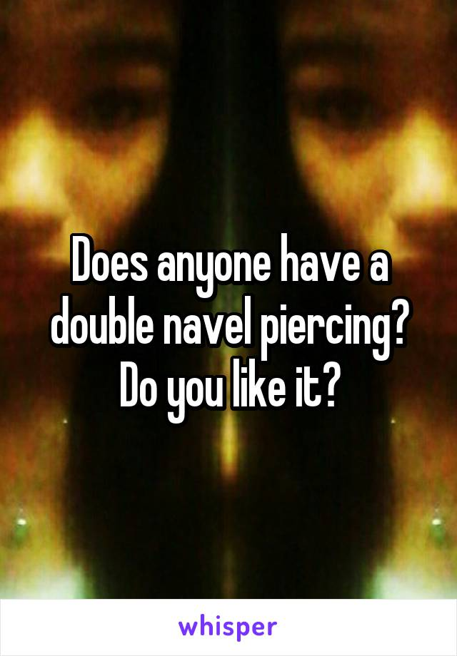 Does anyone have a double navel piercing? Do you like it?