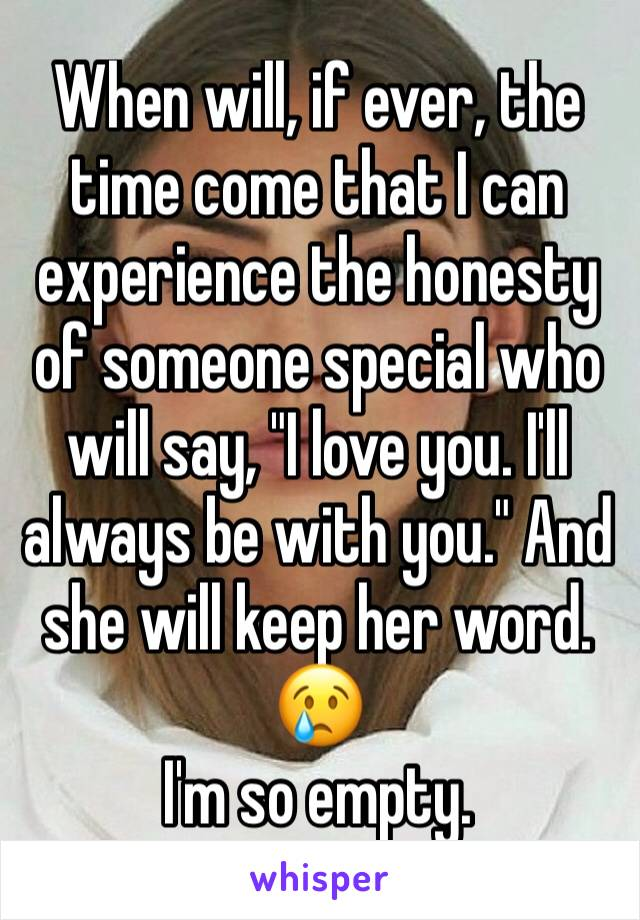 """When will, if ever, the time come that I can experience the honesty of someone special who will say, """"I love you. I'll always be with you."""" And she will keep her word. 😢 I'm so empty."""