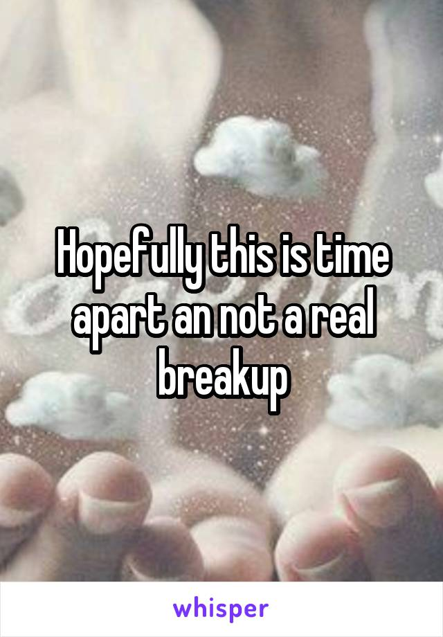 Hopefully this is time apart an not a real breakup