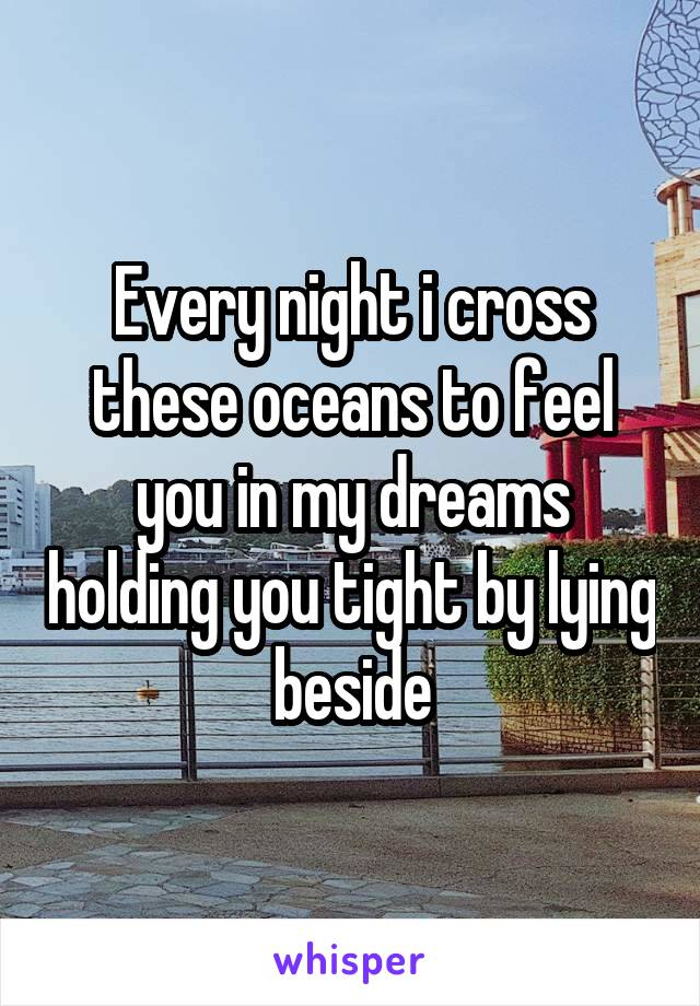 Every night i cross these oceans to feel you in my dreams holding you tight by lying beside