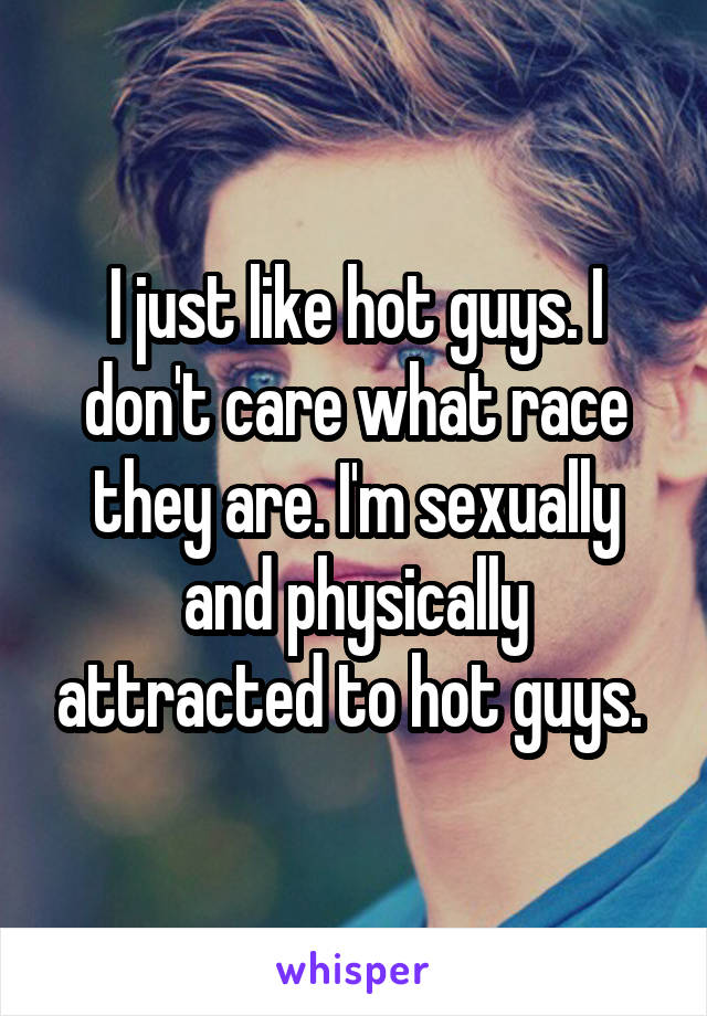 I just like hot guys. I don't care what race they are. I'm sexually and physically attracted to hot guys.