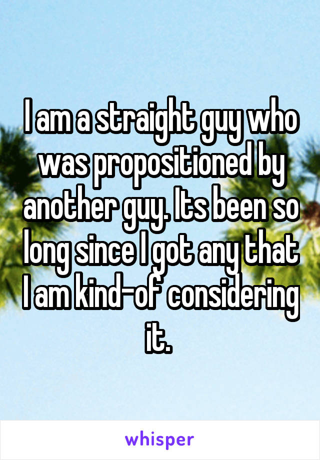 I am a straight guy who was propositioned by another guy. Its been so long since I got any that I am kind-of considering it.