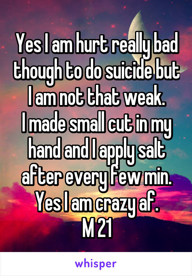 Yes I am hurt really bad though to do suicide but I am not that weak. I made small cut in my hand and I apply salt after every few min. Yes I am crazy af. M 21