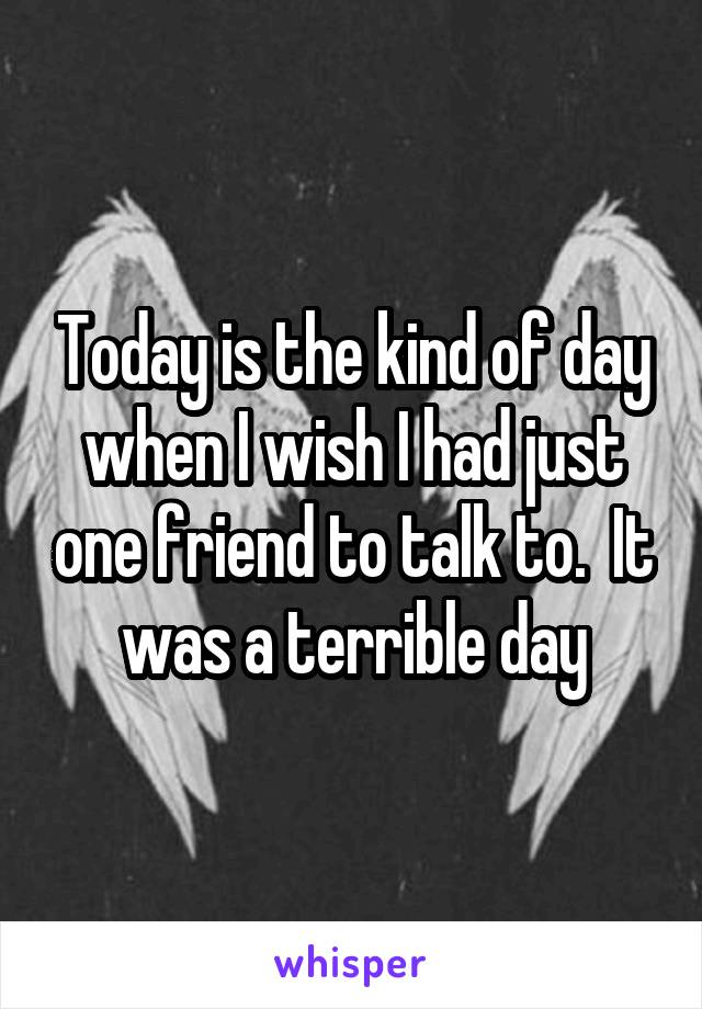 Today is the kind of day when I wish I had just one friend to talk to.  It was a terrible day