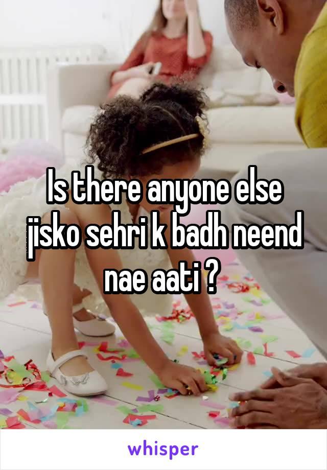Is there anyone else jisko sehri k badh neend nae aati ?