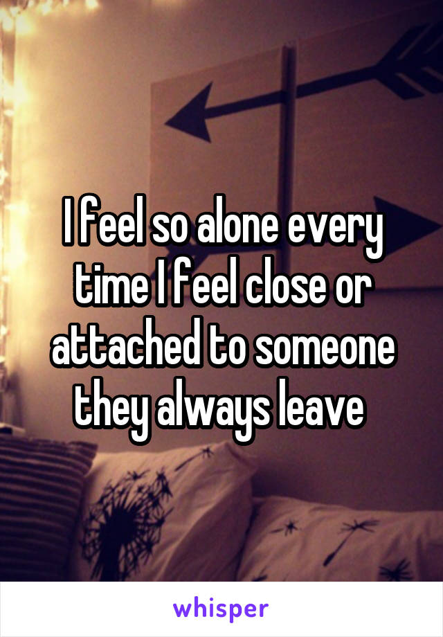 I feel so alone every time I feel close or attached to someone they always leave