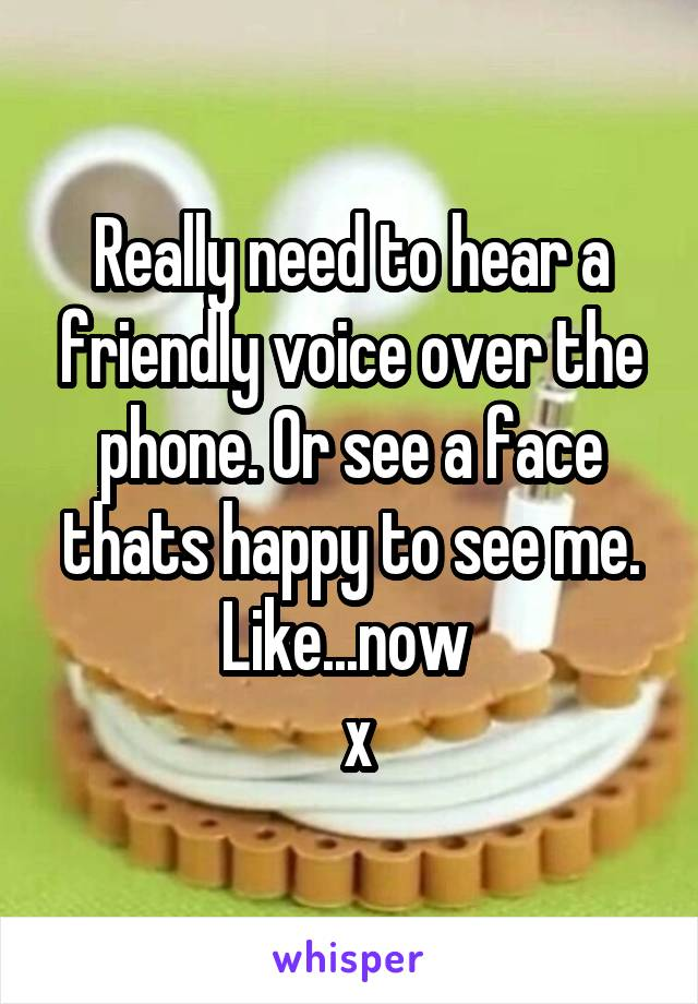 Really need to hear a friendly voice over the phone. Or see a face thats happy to see me. Like...now   x