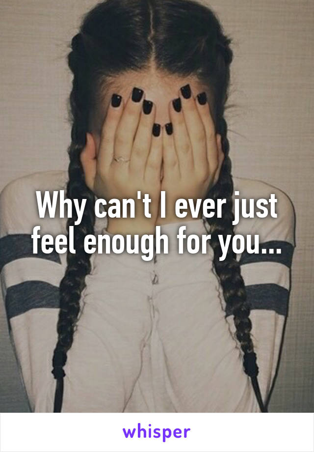 Why can't I ever just feel enough for you...