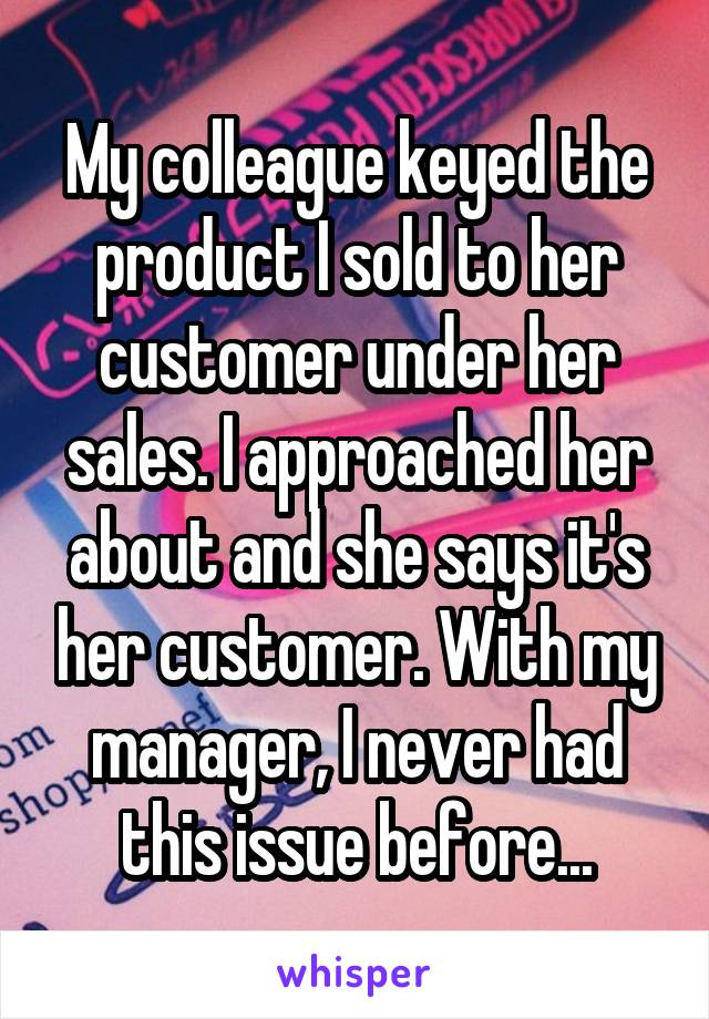 My colleague keyed the product I sold to her customer under her sales. I approached her about and she says it's her customer. With my manager, I never had this issue before...