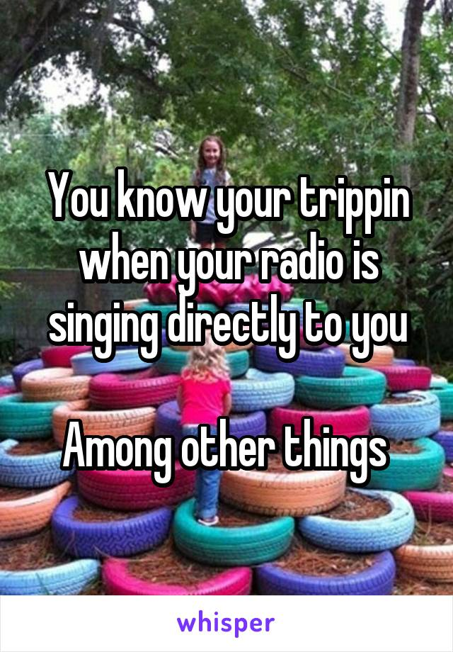 You know your trippin when your radio is singing directly to you  Among other things