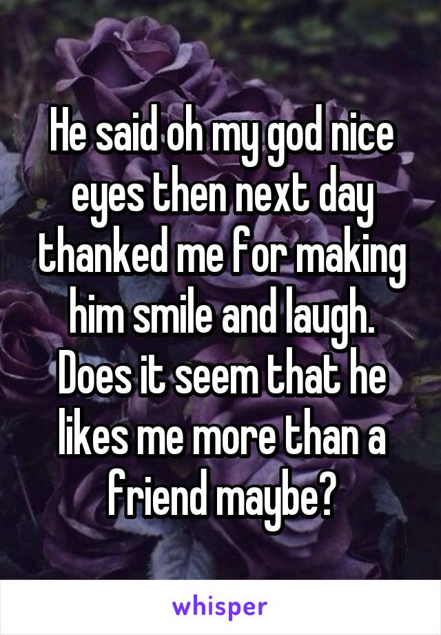 He said oh my god nice eyes then next day thanked me for making him smile and laugh. Does it seem that he likes me more than a friend maybe?