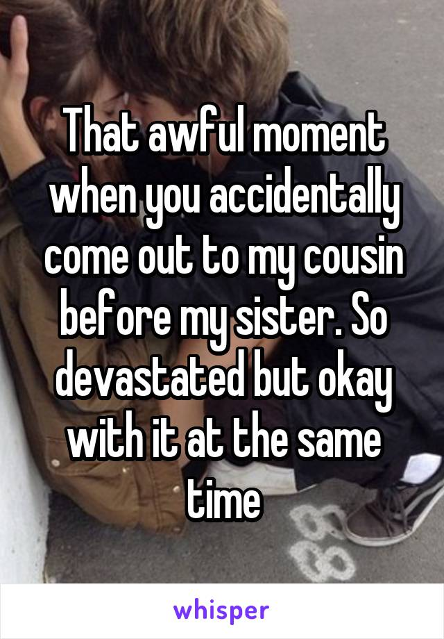 That awful moment when you accidentally come out to my cousin before my sister. So devastated but okay with it at the same time