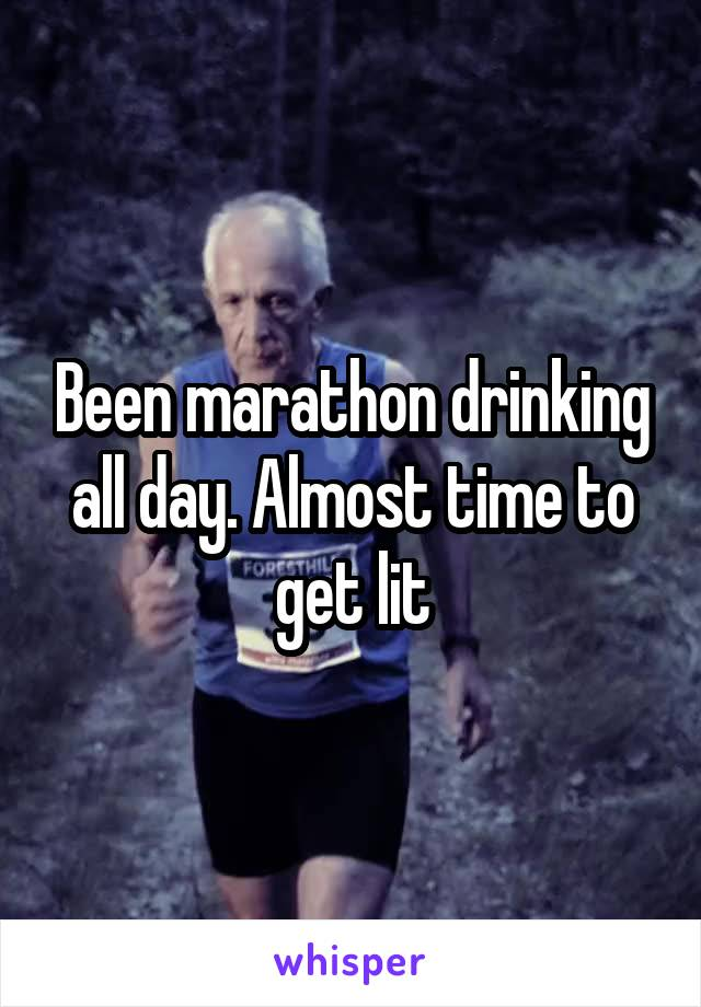 Been marathon drinking all day. Almost time to get lit