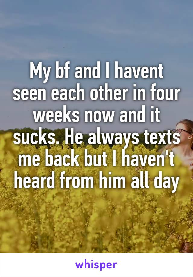My bf and I havent seen each other in four weeks now and it sucks. He always texts me back but I haven't heard from him all day
