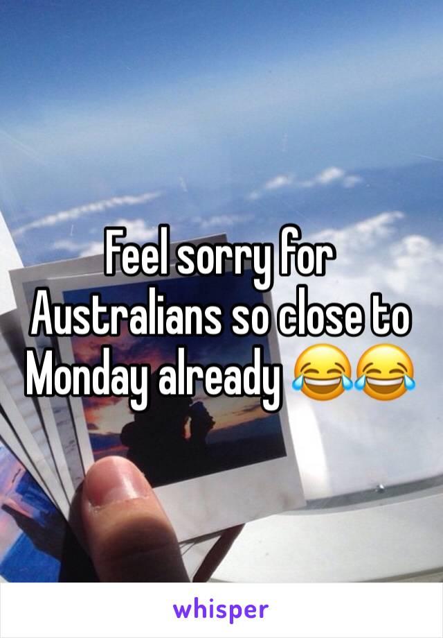 Feel sorry for Australians so close to Monday already 😂😂