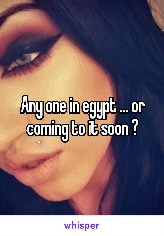 Any one in egypt ... or coming to it soon ?