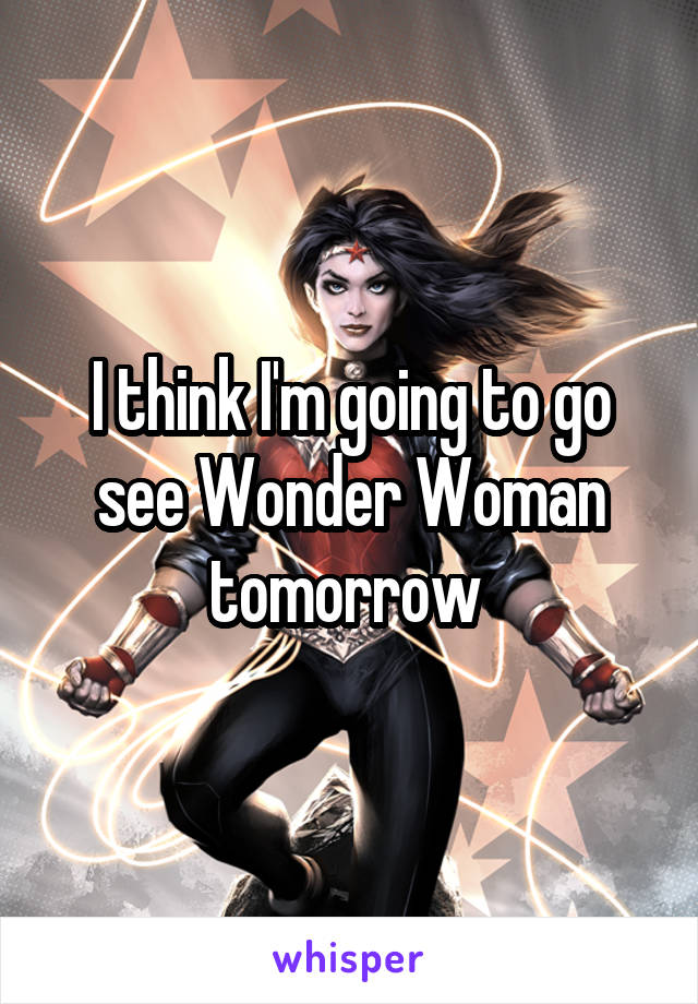 I think I'm going to go see Wonder Woman tomorrow