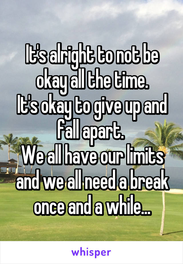It's alright to not be okay all the time. It's okay to give up and fall apart.  We all have our limits and we all need a break once and a while...