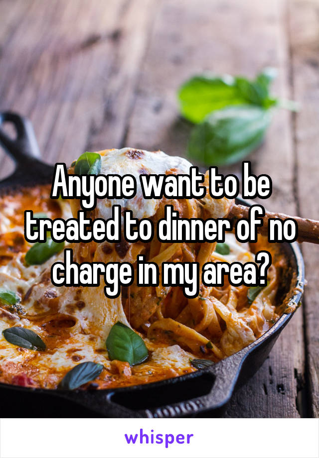 Anyone want to be treated to dinner of no charge in my area?
