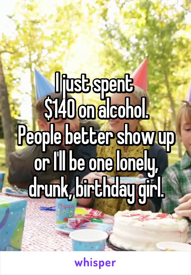 I just spent  $140 on alcohol. People better show up or I'll be one lonely, drunk, birthday girl.