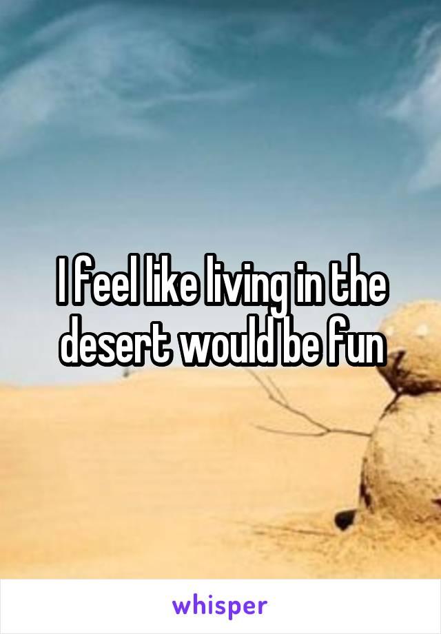 I feel like living in the desert would be fun