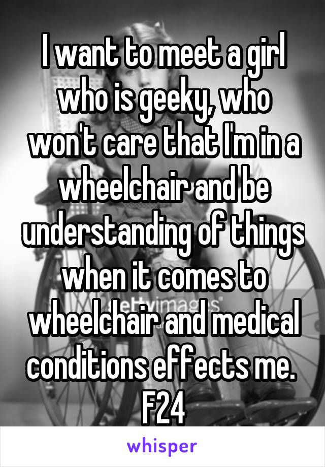 I want to meet a girl who is geeky, who won't care that I'm in a wheelchair and be understanding of things when it comes to wheelchair and medical conditions effects me.  F24