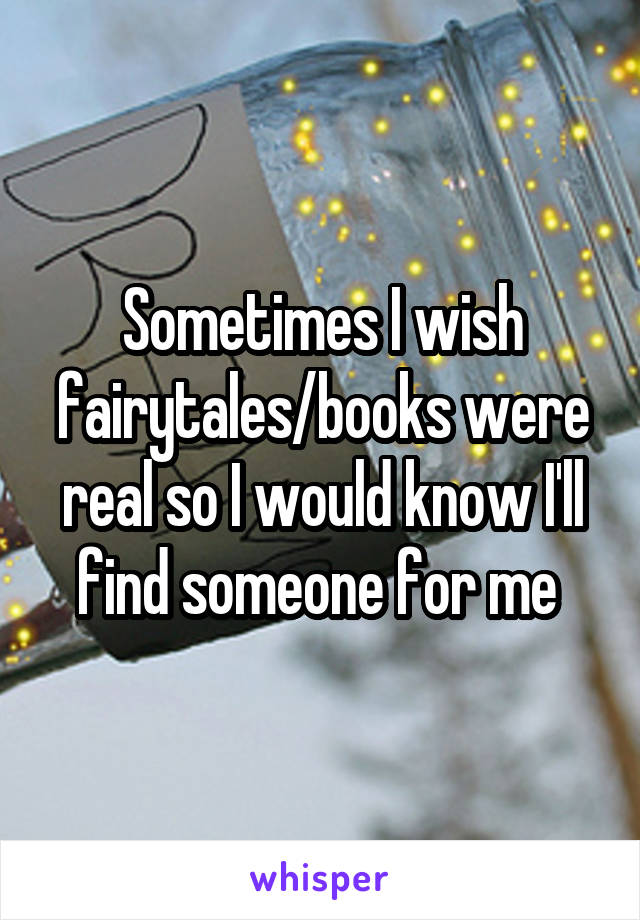 Sometimes I wish fairytales/books were real so I would know I'll find someone for me