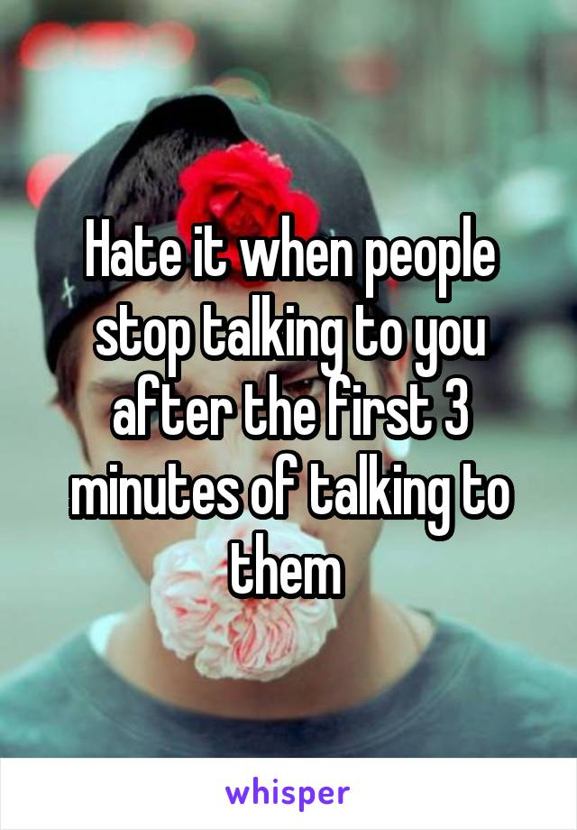 Hate it when people stop talking to you after the first 3 minutes of talking to them