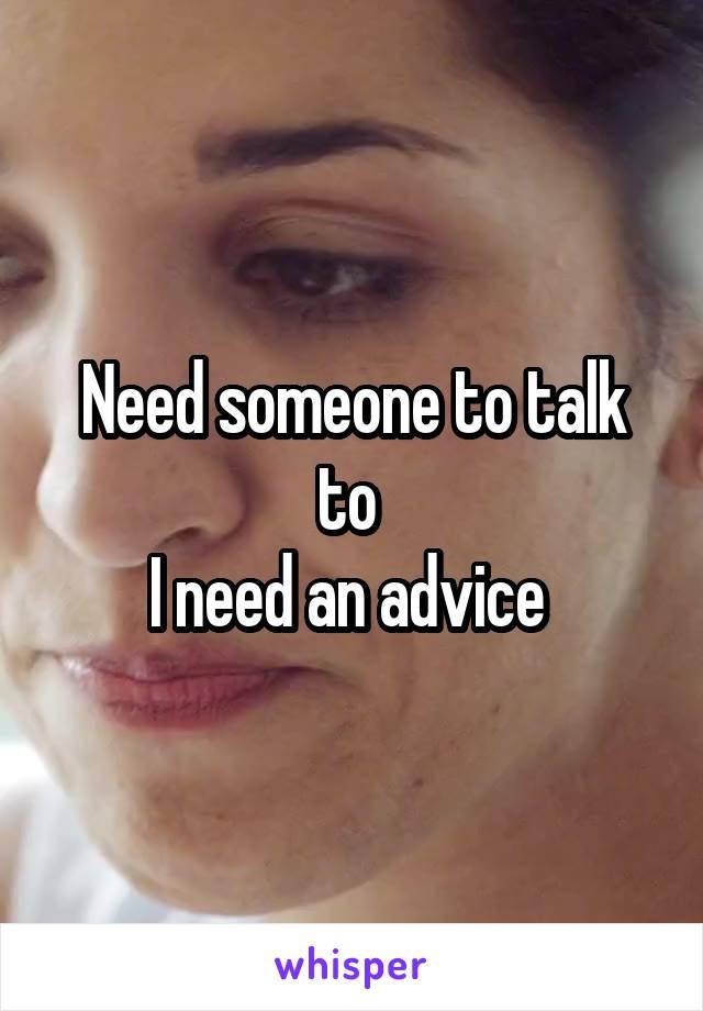 Need someone to talk to  I need an advice