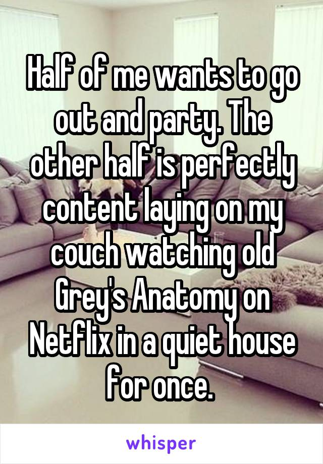 Half of me wants to go out and party. The other half is perfectly content laying on my couch watching old Grey's Anatomy on Netflix in a quiet house for once.