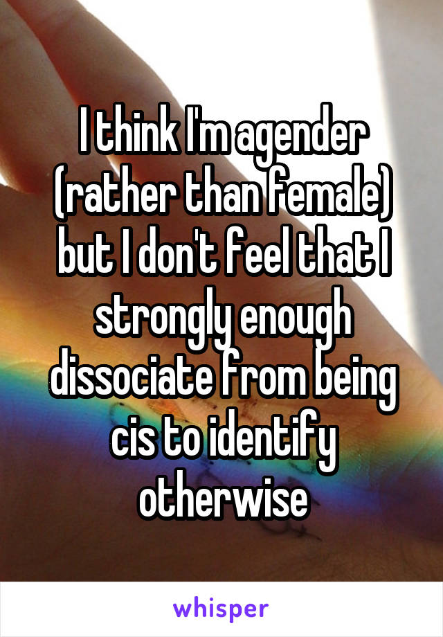 I think I'm agender (rather than female) but I don't feel that I strongly enough dissociate from being cis to identify otherwise