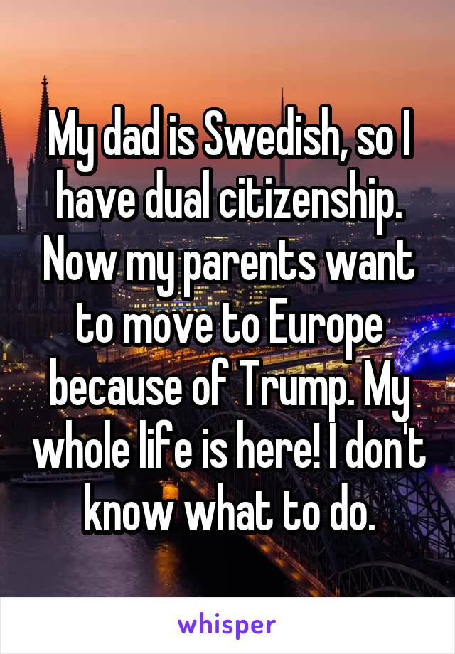My dad is Swedish, so I have dual citizenship. Now my parents want to move to Europe because of Trump. My whole life is here! I don't know what to do.