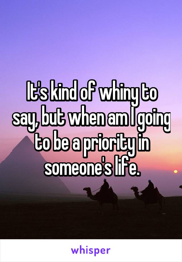 It's kind of whiny to say, but when am I going to be a priority in someone's life.