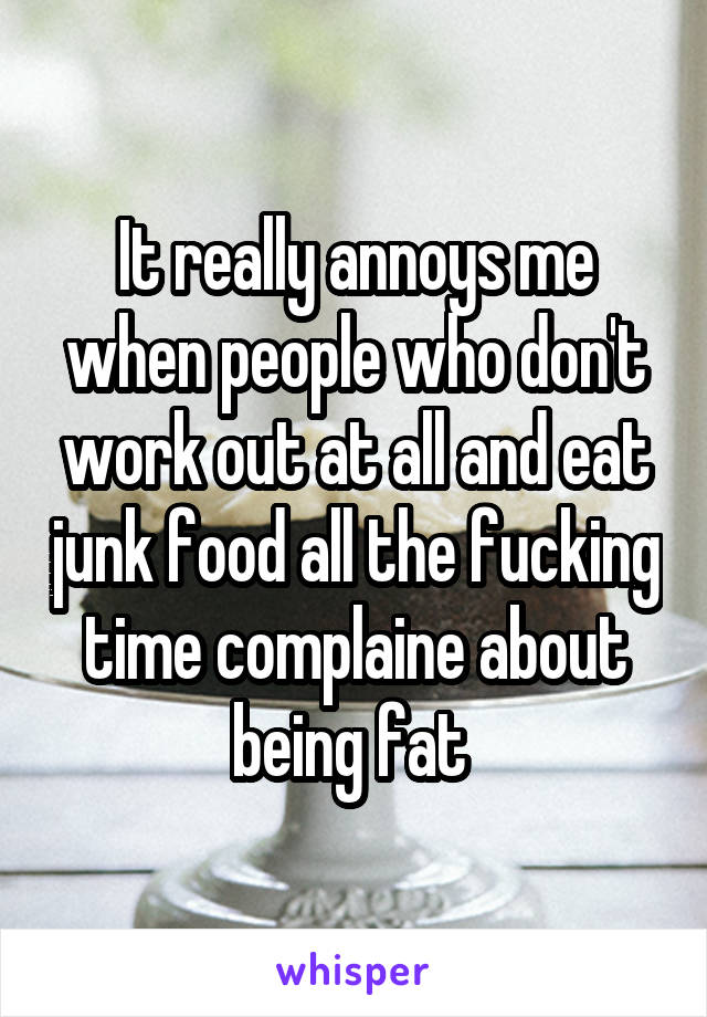 It really annoys me when people who don't work out at all and eat junk food all the fucking time complaine about being fat