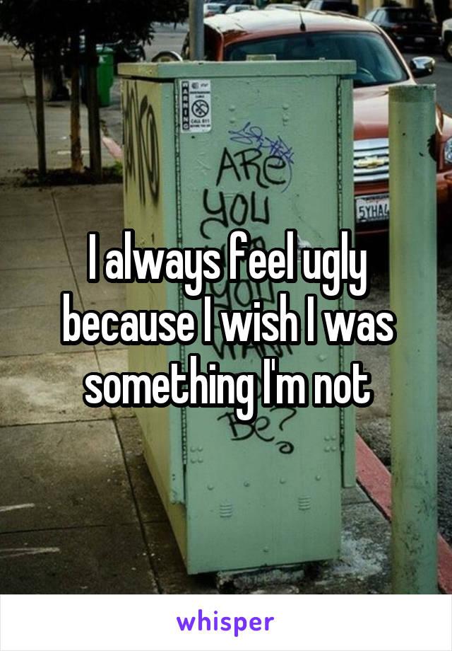I always feel ugly because I wish I was something I'm not