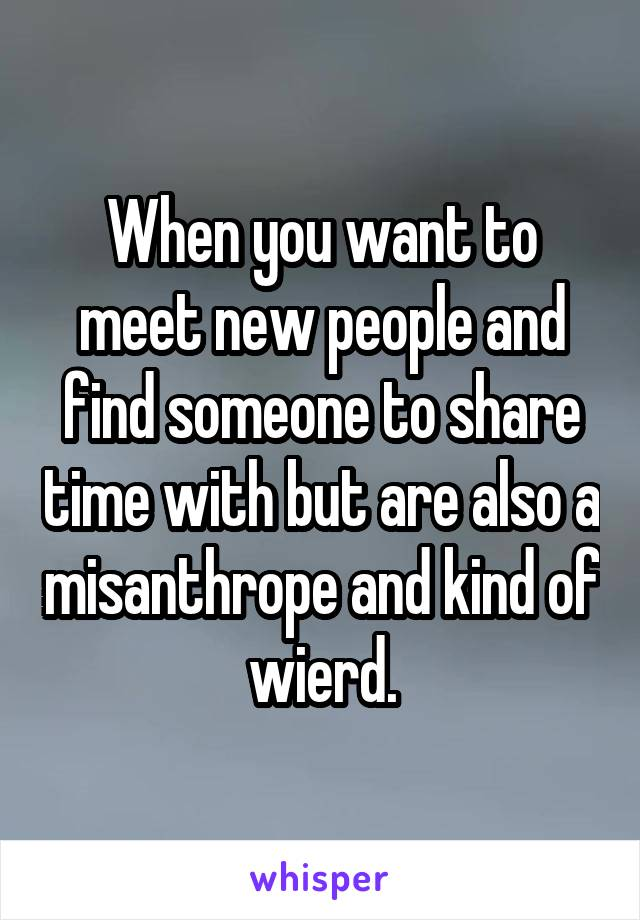 When you want to meet new people and find someone to share time with but are also a misanthrope and kind of wierd.