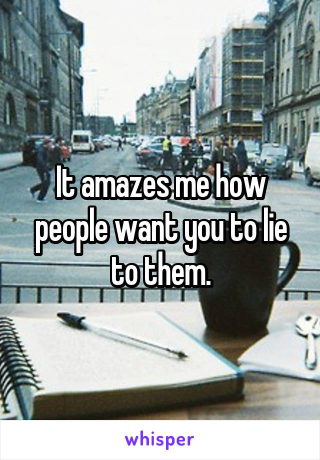 It amazes me how people want you to lie to them.