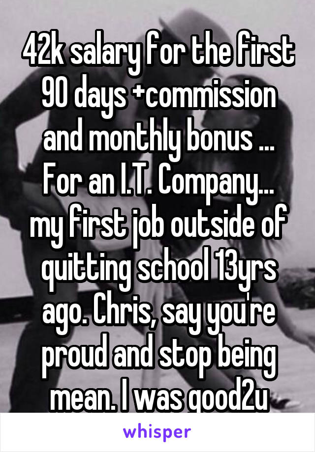 42k salary for the first 90 days +commission and monthly bonus ... For an I.T. Company... my first job outside of quitting school 13yrs ago. Chris, say you're proud and stop being mean. I was good2u
