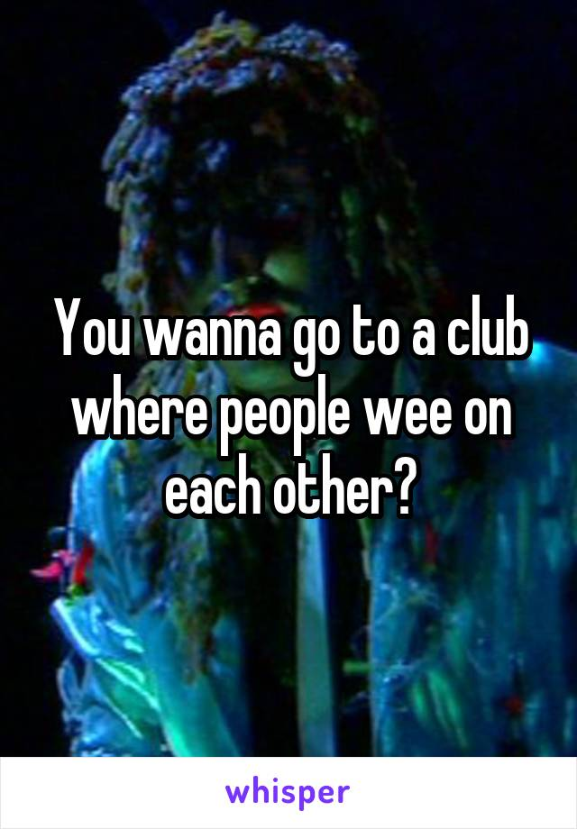You wanna go to a club where people wee on each other?
