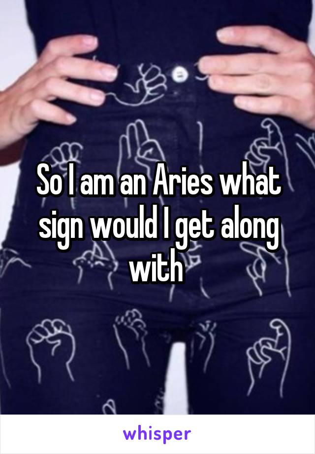 So I am an Aries what sign would I get along with