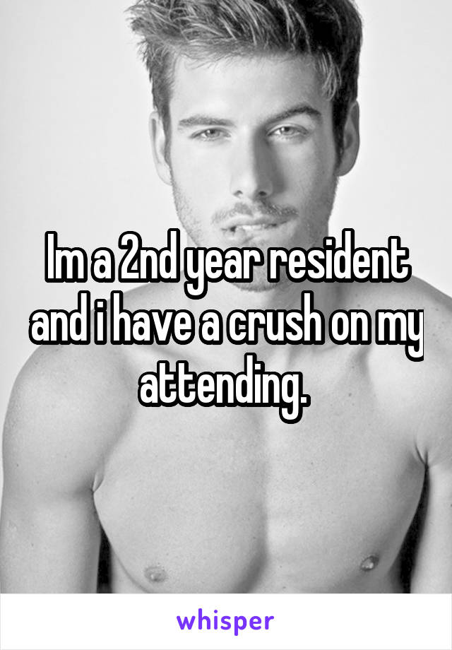 Im a 2nd year resident and i have a crush on my attending.