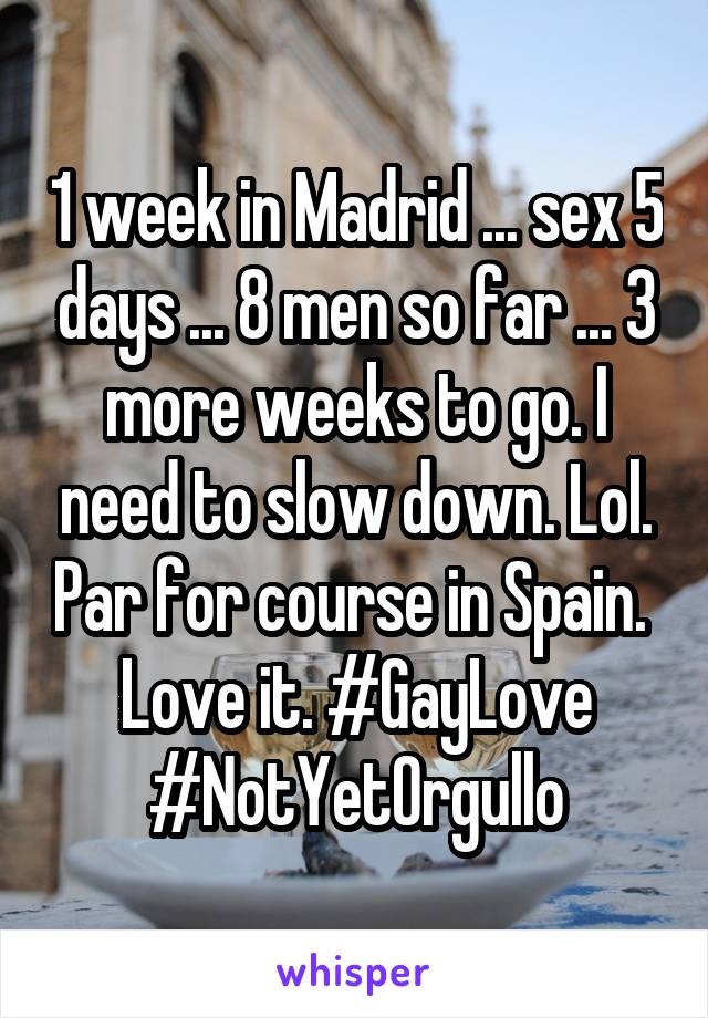 1 week in Madrid ... sex 5 days ... 8 men so far ... 3 more weeks to go. I need to slow down. Lol. Par for course in Spain.  Love it. #GayLove #NotYetOrgullo