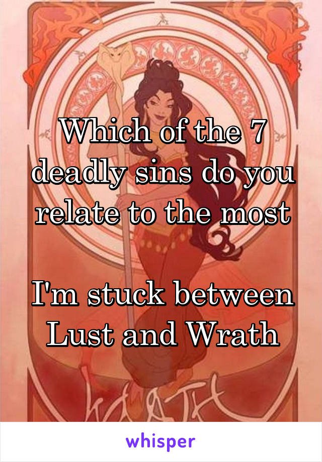Which of the 7 deadly sins do you relate to the most  I'm stuck between Lust and Wrath