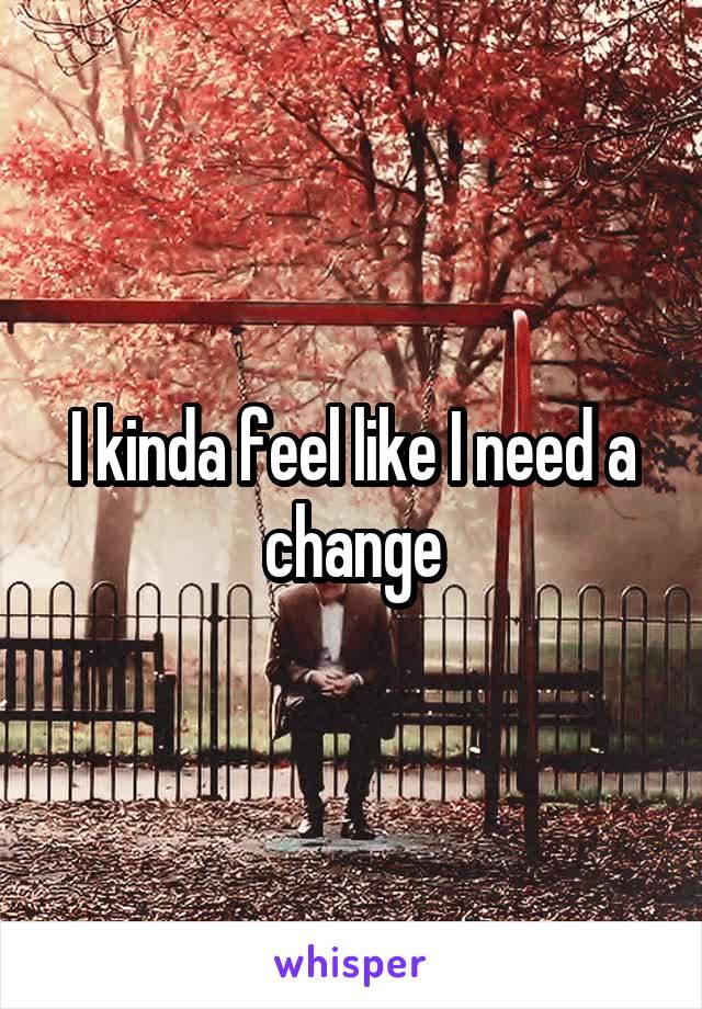 I kinda feel like I need a change